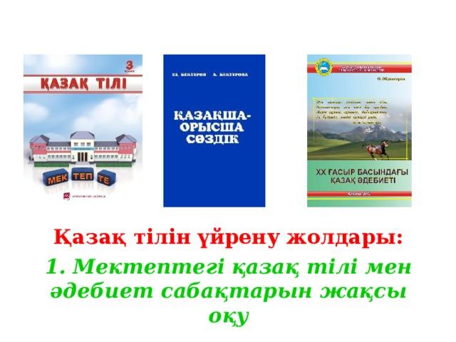 Қазақ тілін үйрену жолдары: 1. Мектептегі қазақ тілі мен әдебиет сабақтарын жақсы оқу