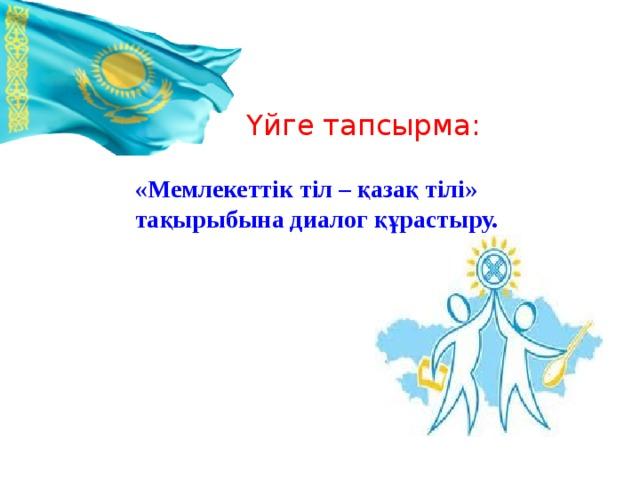 Үйге тапсырма: «Мемлекеттік тіл – қазақ тілі» тақырыбына диалог құрастыру.