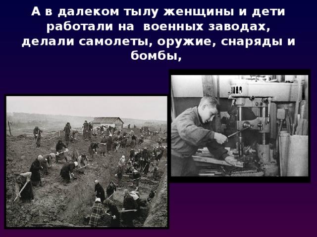 А в далеком тылу женщины и дети работали на военных заводах, делали самолеты, оружие, снаряды и бомбы,