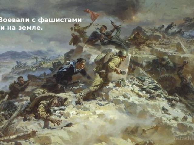 Воевали с фашистами  и на земле.