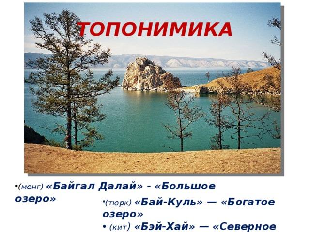 ТОПОНИМИКА ( монг) «Байгал Далай» - «Большое озеро» (тюрк) «Бай-Куль» — «Богатое озеро»  (кит ) «Бэй-Хай» — «Северное море»