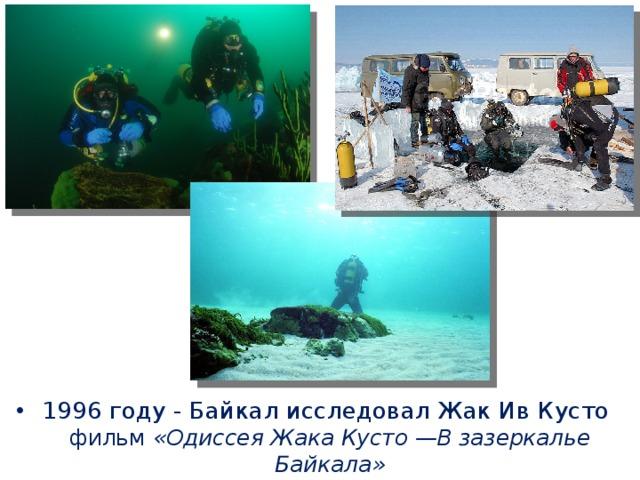 1996 году - Байкал исследовал Жак Ив Кусто фильм «Одиссея Жака Кусто —В зазеркалье Байкала»