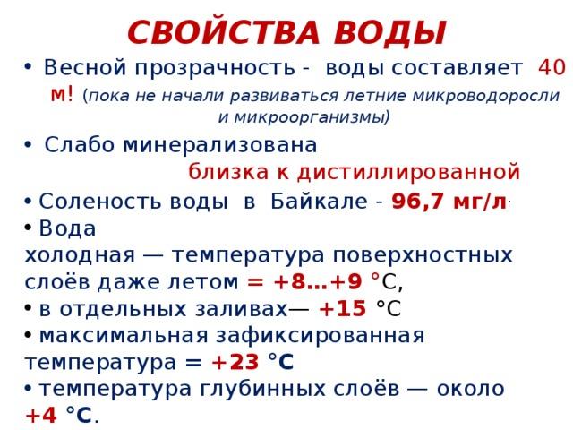 СВОЙСТВА ВОДЫ Весной прозрачность - воды составляет 40 м! ( пока не начали развиваться летние микроводоросли и микроорганизмы) Слабо минерализована близка к дистиллированной  Соленость воды в Байкале - 96,7 мг/л .  Вода холодная—температураповерхностных слоёв даже летом = +8…+9 ° C,  в отдельных заливах — +15 °C  максимальная зафиксированная температура  = +23 °C  температура глубинных слоёв— около +4 °C .