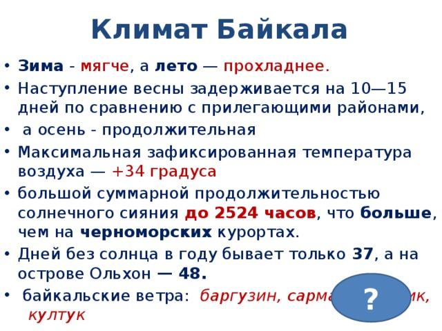 Климат Байкала Зима - мягче , а лето — прохладнее.  Наступлениевеснызадерживается на 10—15 дней по сравнению с прилегающими районами,  аосень - продолжительная Максимальная зафиксированная температура воздуха— +34 градуса большой суммарной продолжительностью солнечного сияния до 2524 часов , что больше , чем на черноморских курортах. Дней без солнца в году бывает только 37 , а на островеОльхон — 48.  байкальские ветра:  баргузин,сарма, верховик, култук ?