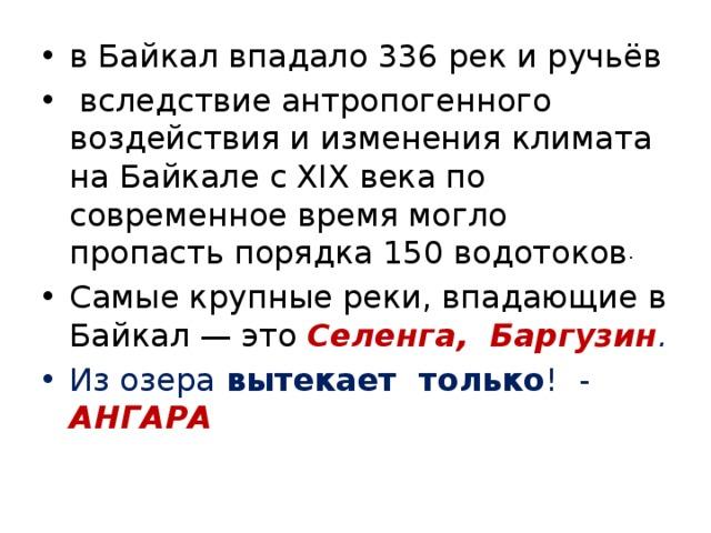в Байкал впадало 336рекиручьёв  вследствие антропогенного воздействия и изменения климата на Байкале с XIX века по современное время могло пропасть порядка 150 водотоков . Самые крупные реки, впадающие в Байкал— это Селенга, Баргузин . Из озера вытекает только ! - АНГАРА