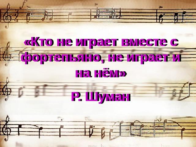 «Кто не играет вместе с фортепьяно, не играет и на нём» Р. Шуман «Кто не играет вместе с фортепьяно, не играет и на нём» Р. Шуман