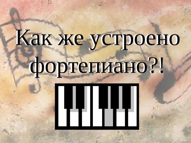 Как же устроено фортепиано?! Как же устроено фортепиано?!