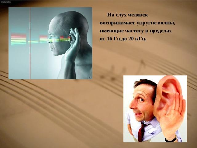 На слух человек  воспринимает упругие волны,  имеющие частоту в пределах  от 16 Гц до 20 кГц.