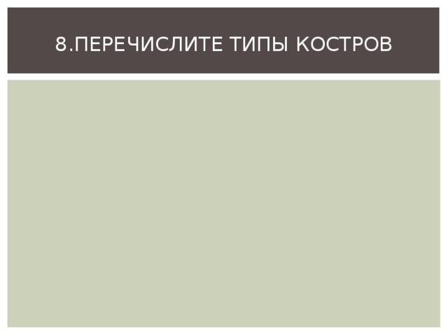 8.ПЕРЕЧИСЛИТЕ ТИПЫ КОСТРОВ
