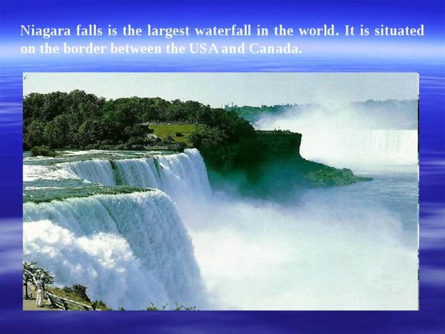 Niagara falls is the largest waterfall in the world. It is situated on the border between the USA and Canada.