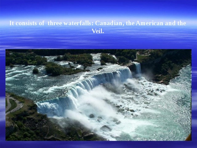 It consists of three waterfalls: Canadian, the American and the Veil.