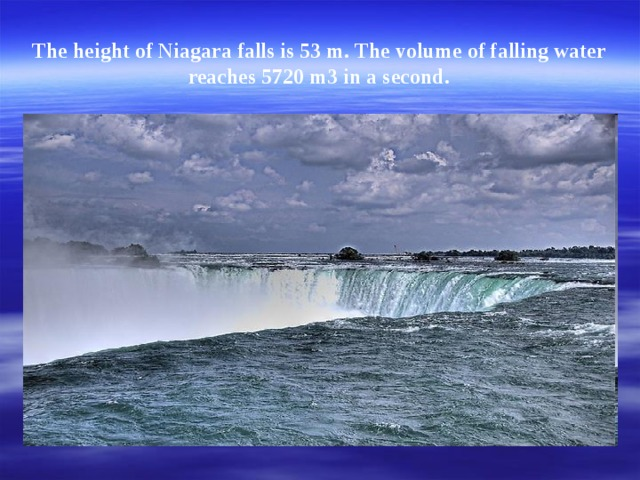 The height of Niagara falls is 53 m. The volume of falling water reaches 5720 m3 in a second.