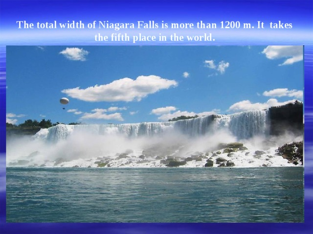 The total width of Niagara Falls is more  than 1200 m . It takes   the fifth place  in the world .