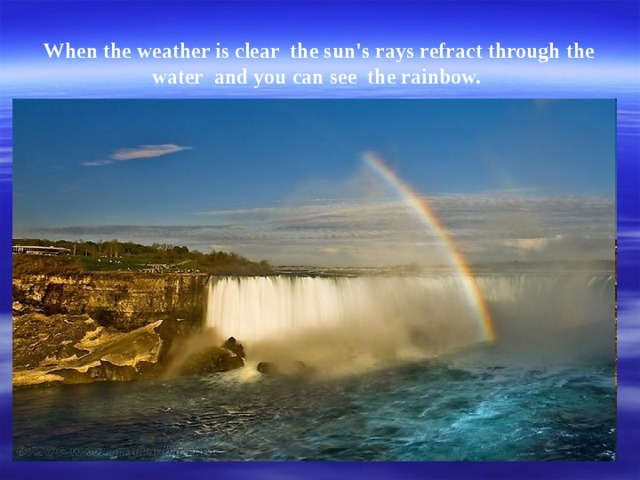 When the weather is clear  the sun's rays refract through the water  and you can see  the rainbow.