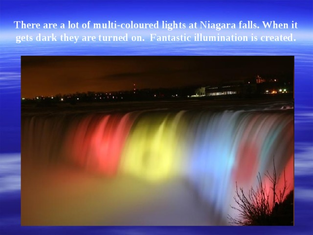 There are a lot of multi-coloured lights at Niagara falls. When it gets dark they are turned on. Fantastic illumination is created.
