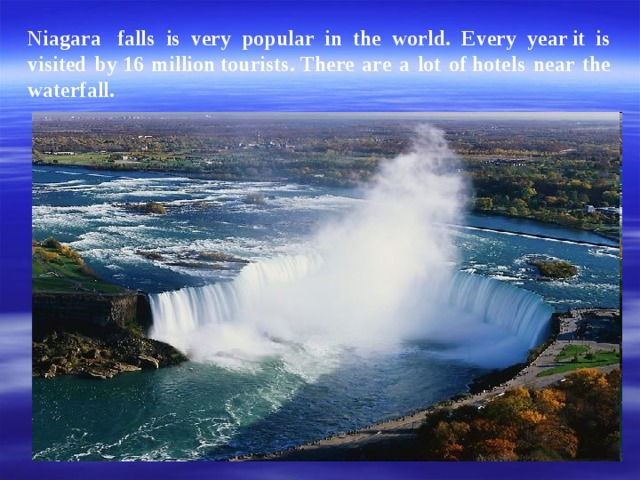 Niagara  falls is very popular in the world. E very year it is visited by 16 million tourists.  There are a lot of   hotels near the waterfall.