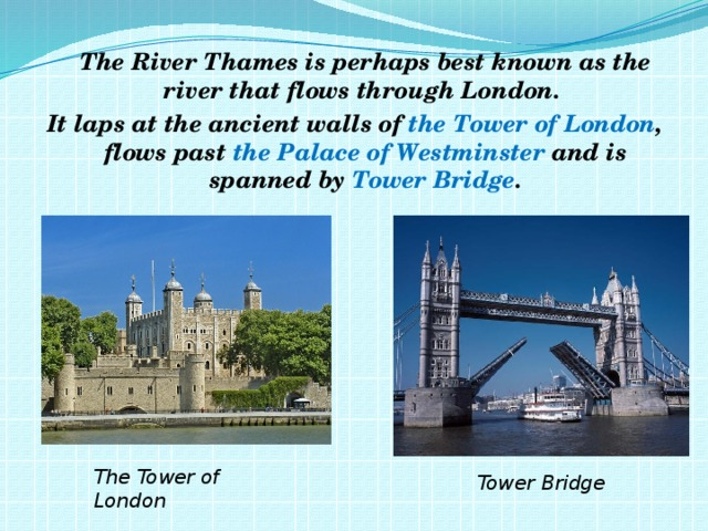 The River Thames is perhaps best known as the river that flows through London. It laps at the ancient walls of the Tower of London , flows past the Palace of Westminster and is spanned by Tower Bridge . The Tower of London Tower Bridge