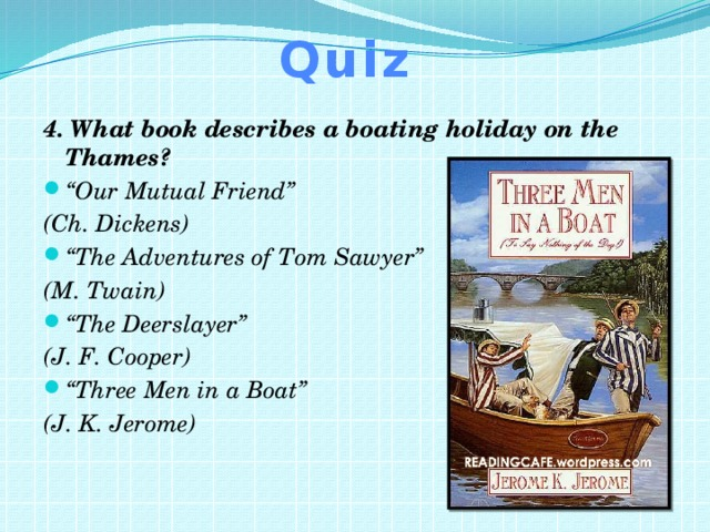 """Quiz 4. What book describes a boating holiday on the Thames? """" Our Mutual Friend"""" (Ch. Dickens) """" The Adventures of Tom Sawyer"""" (M. Twain) """" The Deerslayer"""" (J. F. Cooper) """" Three Men in a Boat"""" (J. K. Jerome)"""