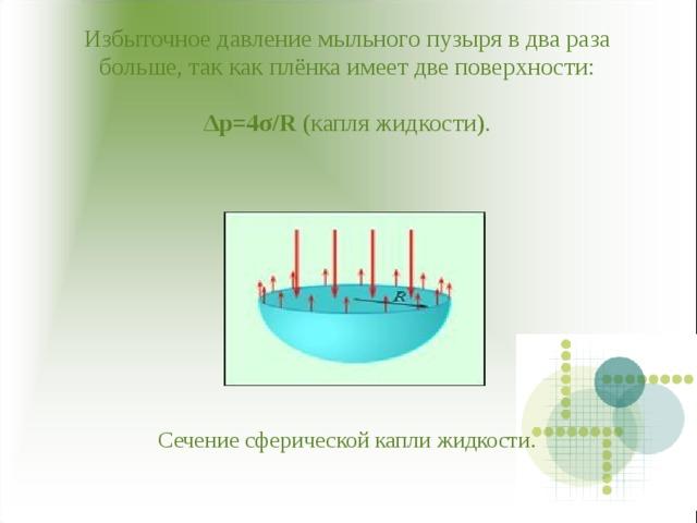 Избыточное давление мыльного пузыря в два раза больше, так как плёнка имеет две поверхности:   Δ р=4 σ /R (капля жидкости).             Сечение сферической капли жидкости.