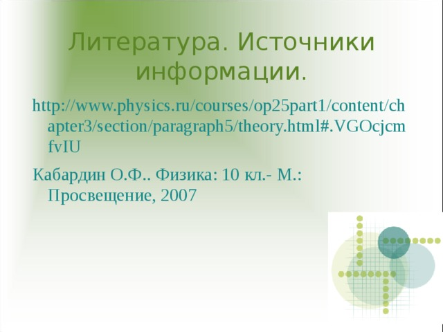 Литература. Источники информации. http://www.physics.ru/courses/op25part1/content/chapter3/section/paragraph5/theory.html#.VGOcjcmfvIU Кабардин О.Ф. . Физика: 10 кл.- М.: Просвещение, 200 7