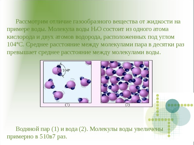 Рассмотрим отличие газообразного вещества от жидкости на примере воды. Молекула воды Н 2 О состоит из одного атома кислорода и двух атомов водорода, расположенных под углом 104ºС. Среднее расстояние между молекулами пара в десятки раз превышает среднее расстояние между молекулами воды.            Водяной пар (1) и вода (2). Молекулы воды увеличены примерно в 5 ּ 10в7 раз.