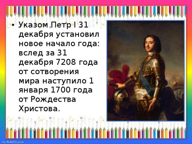 Указом Петр I 31 декабря установил новое начало года: вслед за 31 декабря 7208 года от сотворения мира наступило 1 января 1700 года от Рождества Христова.