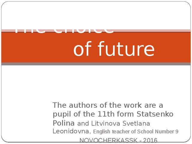 The choice  of future career The authors of the work are a pupil of the 11th form Statsenko Polina and Litvinova Svetlana Leonidovna , English teacher of School Number 9  NOVOCHERKASSK - 2016