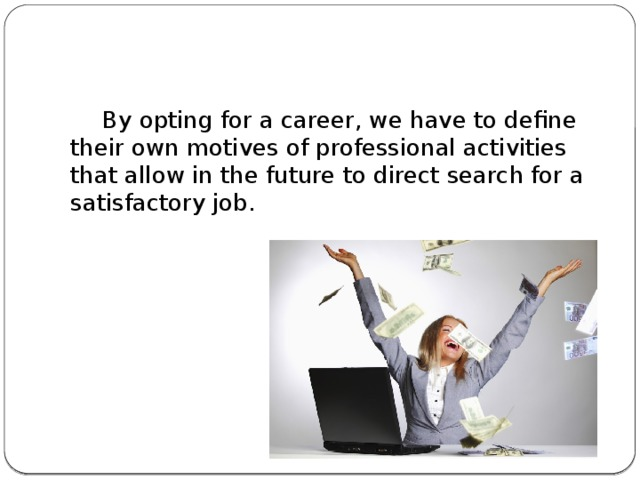 By opting for a career, we have to define their own motives of professional activities that allow in the future to direct search for a satisfactory job.