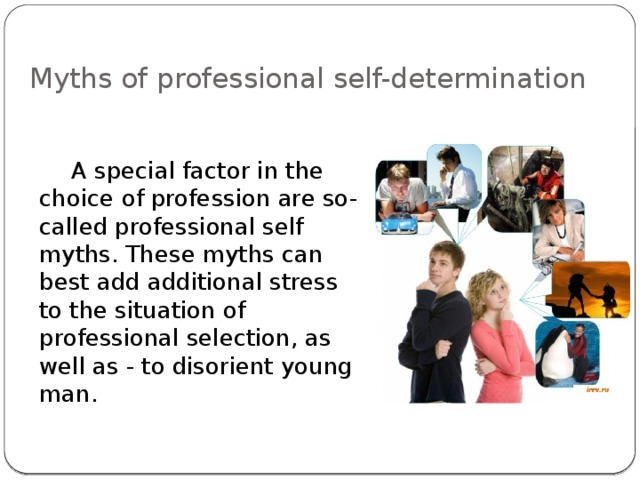 Myths of professional self-determination    A special factor in the choice of profession are so-called professional self myths. These myths can best add additional stress to the situation of professional selection, as well as - to disorient young man.