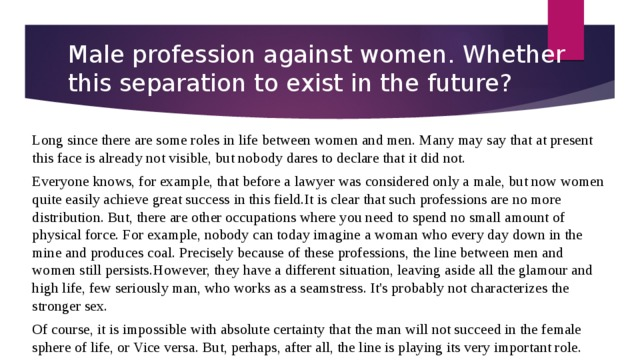 Male profession against women. Whether this separation to exist in the future? Long since there are some roles in life between women and men. Many may say that at present this face is already not visible, but nobody dares to declare that it did not. Everyone knows, for example, that before a lawyer was considered only a male, but now women quite easily achieve great success in this field.It is clear that such professions are no more distribution. But, there are other occupations where you need to spend no small amount of physical force. For example, nobody can today imagine a woman who every day down in the mine and produces coal. Precisely because of these professions, the line between men and women still persists.However, they have a different situation, leaving aside all the glamour and high life, few seriously man, who works as a seamstress. It's probably not characterizes the stronger sex. Of course, it is impossible with absolute certainty that the man will not succeed in the female sphere of life, or Vice versa. But, perhaps, after all, the line is playing its very important role.