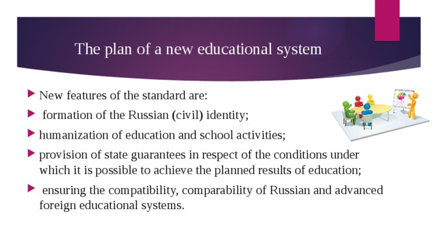 The plan of a new educational system New features of the standard are:  formation of the Russian (civil) identity; humanization of education and school activities; provision of state guarantees in respect of the conditions under which it is possible to achieve the planned results of education;  ensuring the compatibility, comparability of Russian and advanced foreign educational systems.
