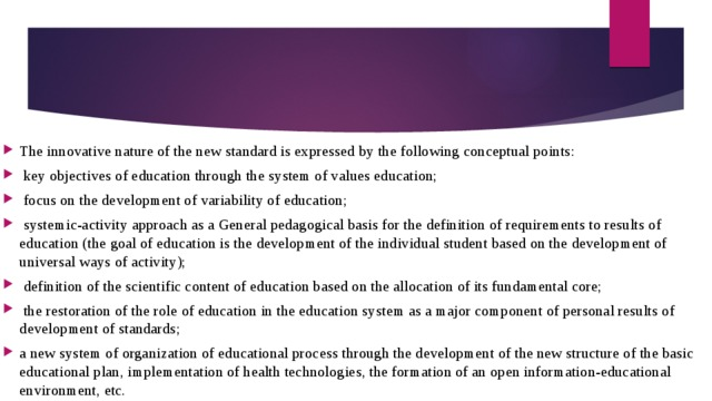 The innovative nature of the new standard is expressed by the following conceptual points:  key objectives of education through the system of values education;  focus on the development of variability of education;  systemic-activity approach as a General pedagogical basis for the definition of requirements to results of education (the goal of education is the development of the individual student based on the development of universal ways of activity);  definition of the scientific content of education based on the allocation of its fundamental core;  the restoration of the role of education in the education system as a major component of personal results of development of standards; a new system of organization of educational process through the development of the new structure of the basic educational plan, implementation of health technologies, the formation of an open information-educational environment, etc.