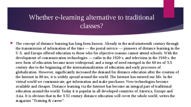Whether e-learning alternative to traditional classes? The concept of distance learning has long been known. Already in the mid-nineteenth century through the transmission of information of the time — the postal service — pioneers of distance learning in the U.S. and Europe offered education to those who for objective reasons cannot attend schools. With the development of communication technologies — radio in the 1920·s. and television in the 1940·s. the new form of education became more widespread, and a surge of need emerged in the 60·ies of XX century due to the beginning of the internationalization of education and early processes of globalization. However, significantly increased the demand for distance education after the creation of the Internet in 80·ies, it is widely spread around the world. The Internet has entered our life. In the virtual world we communicate, get information and make purchases. New technologies become available and cheaper. Distance learning via the Internet has become an integral part of traditional education around the world. Today it is popular in all developed countries of America, Europe and Asia. It is obvious that in the XXI century distance education will cover the whole world, writes the magazine