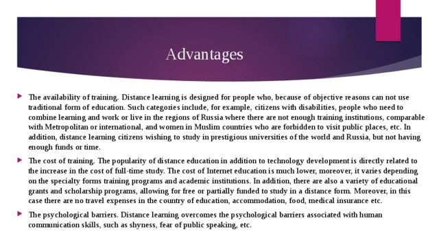 Advantages The availability of training. Distance learning is designed for people who, because of objective reasons can not use traditional form of education. Such categories include, for example, citizens with disabilities, people who need to combine learning and work or live in the regions of Russia where there are not enough training institutions, comparable with Metropolitan or international, and women in Muslim countries who are forbidden to visit public places, etc. In addition, distance learning citizens wishing to study in prestigious universities of the world and Russia, but not having enough funds or time. The cost of training. The popularity of distance education in addition to technology development is directly related to the increase in the cost of full-time study. The cost of Internet education is much lower, moreover, it varies depending on the specialty forms training programs and academic institutions. In addition, there are also a variety of educational grants and scholarship programs, allowing for free or partially funded to study in a distance form. Moreover, in this case there are no travel expenses in the country of education, accommodation, food, medical insurance etc. The psychological barriers. Distance learning overcomes the psychological barriers associated with human communication skills, such as shyness, fear of public speaking, etc.