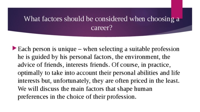 What factors should be considered when choosing a career? Each person is unique – when selecting a suitable profession he is guided by his personal factors, the environment, the advice of friends, interests friends. Of course, in practice, optimally to take into account their personal abilities and life interests but, unfortunately, they are often priced in the least. We will discuss the main factors that shape human preferences in the choice of their profession.
