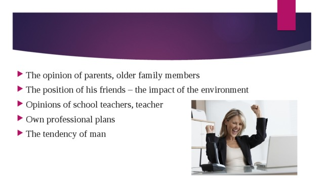 The opinion of parents, older family members The position of his friends – the impact of the environment Opinions of school teachers, teacher Own professional plans The tendency of man