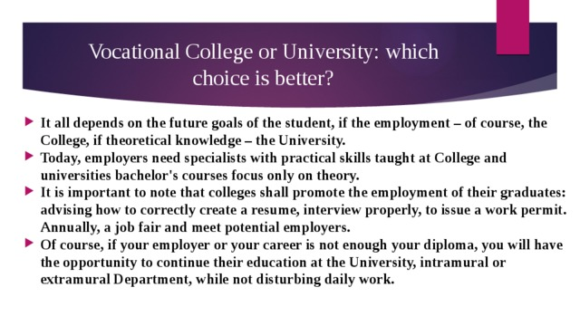 Vocational College or University: which choice is better? It all depends on the future goals of the student, if the employment – of course, the College, if theoretical knowledge – the University. Today, employers need specialists with practical skills taught at College and universities bachelor's courses focus only on theory. It is important to note that colleges shall promote the employment of their graduates: advising how to correctly create a resume, interview properly, to issue a work permit. Annually, a job fair and meet potential employers. Of course, if your employer or your career is not enough your diploma, you will have the opportunity to continue their education at the University, intramural or extramural Department, while not disturbing daily work.
