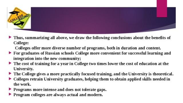 Thus, summarizing all above, we draw the following conclusions about the benefits of College:    Colleges offer more diverse number of programs, both in duration and content. For graduates of Russian schools College more convenient for successful learning and integration into the new community; The cost of training for a year in College two times lower the cost of education at the University. The College gives a more practically focused training, and the University is theoretical. Colleges retrain University graduates, helping them to obtain applied skills needed in the work. Programs more intense and does not tolerate gaps. Program colleges are always actual and modern.