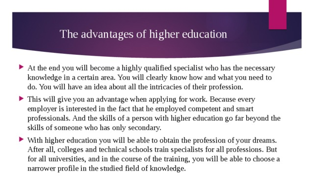 The advantages of higher education At the end you will become a highly qualified specialist who has the necessary knowledge in a certain area. You will clearly know how and what you need to do. You will have an idea about all the intricacies of their profession. This will give you an advantage when applying for work. Because every employer is interested in the fact that he employed competent and smart professionals. And the skills of a person with higher education go far beyond the skills of someone who has only secondary. With higher education you will be able to obtain the profession of your dreams. After all, colleges and technical schools train specialists for all professions. But for all universities, and in the course of the training, you will be able to choose a narrower profile in the studied field of knowledge.