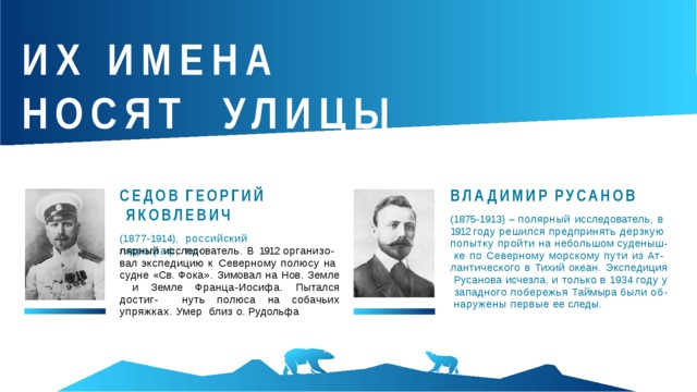 ИХ ИМЕНА  НОСЯТ УЛИЦЫ  ГОРОДА СЕДОВ  ГЕОРГИЙ ЯКОВЛЕВИЧ (1 8 7 7 - 1914),  российский  гидрограф,  по - ВЛАДИМИР  РУСАНОВ (1875-1913) – полярный исследователь, в 1912 году решился предпринять дерзкую попытку пройти на небольшом  суденыш- ке по Северному морскому пути из Ат- лантического в Тихий океан. Экспедиция Русанова исчезла, и только в 1934 году у западного побережья Таймыра были об- наружены первые ее  следы. лярный исследователь. В 1912 организо- вал экспедицию к Северному полюсу на судне «Св. Фока». Зимовал на Нов. Земле и  Земле  Франца-Иосифа.  Пытался  достиг- нуть полюса на собачьих упряжках.  Умер близ о.  Рудольфа