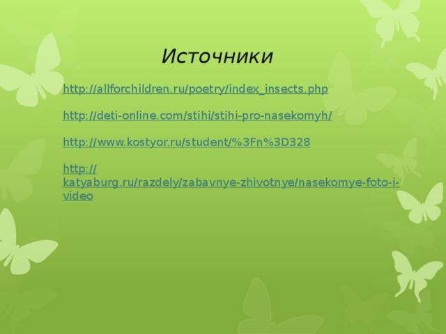 Источники http:// allforchildren.ru/poetry/index_insects.php http://deti-online.com/stihi/stihi-pro-nasekomyh / http://www.kostyor.ru/student/% 3Fn%3D328 http:// katyaburg.ru/razdely/zabavnye-zhivotnye/nasekomye-foto-i-video