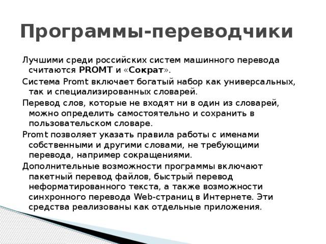 Программы-переводчики Лучшими среди российских систем машинного перевода считаются PROMT и « Сократ ». Система Promt включает богатый набор как универсальных, так и специализированных словарей. Перевод слов, которые не входят ни в один из словарей, можно определить самостоятельно и сохранить в пользовательском словаре. Promt позволяет указать правила работы с именами собственными и другими словами, не требующими перевода, например сокращениями. Дополнительные возможности программы включают пакетный перевод файлов, быстрый перевод неформатированного текста, а также возможности синхронного перевода Web-страниц в Интернете. Эти средства реализованы как отдельные приложения.