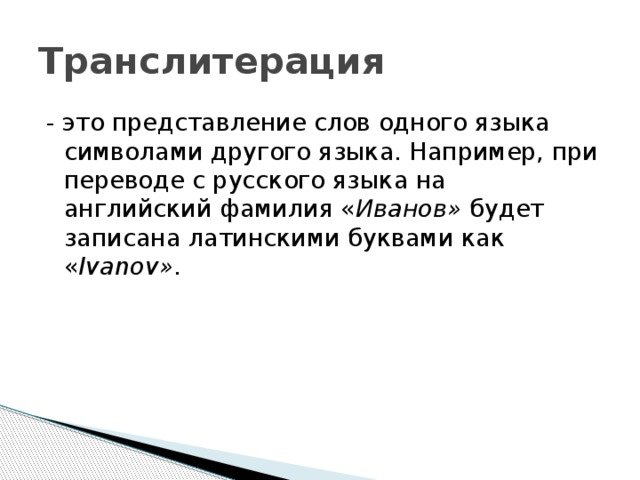 Транслитерация - это представление слов одного языка символами другого языка. Например, при переводе с русского языка на английский фамилия « Иванов» будет записана латинскими буквами как « Ivanov» .