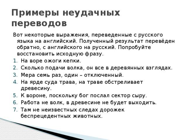 Примеры неудачных переводов Вот некоторые выражения, переведенные с русского языка на английский. Полученный результат перевёден обратно, с английского на русский. Попробуйте восстановить исходную фразу.