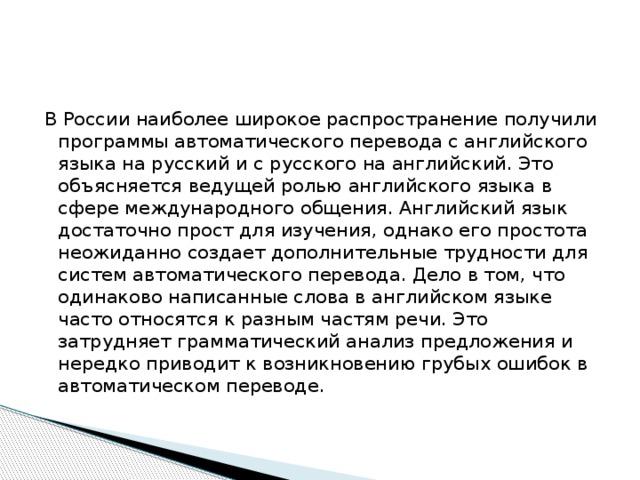 В России наиболее широкое распространение получили программы автоматического перевода с английского языка на русский и с русского на английский. Это объясняется ведущей ролью английского языка в сфере международного общения. Английский язык достаточно прост для изучения, однако его простота неожиданно создает дополнительные трудности для систем автоматического перевода. Дело в том, что одинаково написанные слова в английском языке часто относятся к разным частям речи. Это затрудняет грамматический анализ предложения и нередко приводит к возникновению грубых ошибок в автоматическом переводе.
