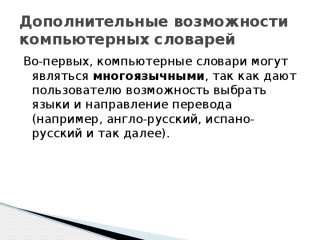 Дополнительные возможности компьютерных словарей Во-первых, компьютерные словари могут являться многоязычными , так как дают пользователю возможность выбрать языки и направление перевода (например, англо-русский, испано-русский и так далее).