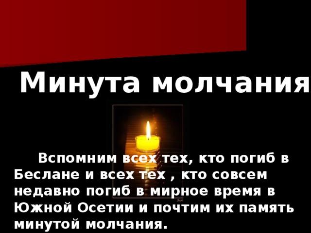 Минута молчания .  Вспомним всех тех, кто погиб в Беслане и всех тех , кто совсем недавно погиб в мирное время в Южной Осетии и почтим их память минутой молчания.