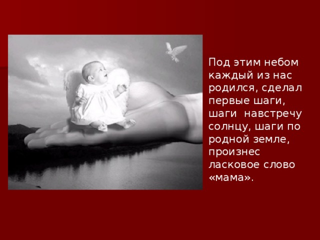 Под этим небом каждый из нас родился, сделал первые шаги, шаги навстречу солнцу, шаги по родной земле, произнес ласковое слово «мама».