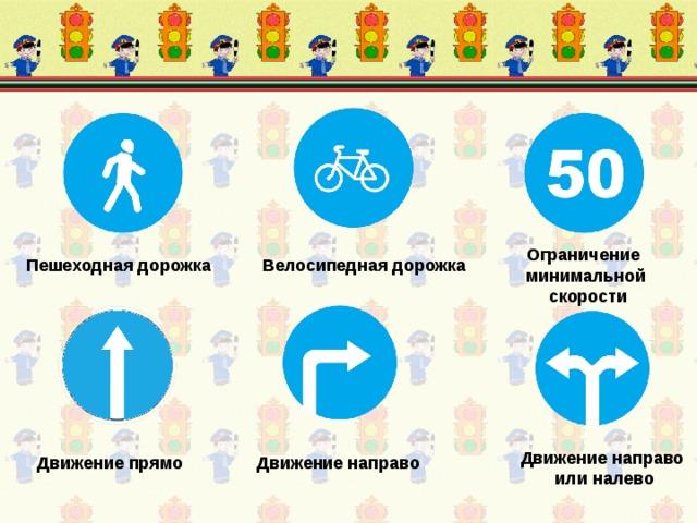 Ограничение минимальной  скорости Пешеходная дорожка Велосипедная дорожка Движение направо  или налево Движение прямо Движение направо
