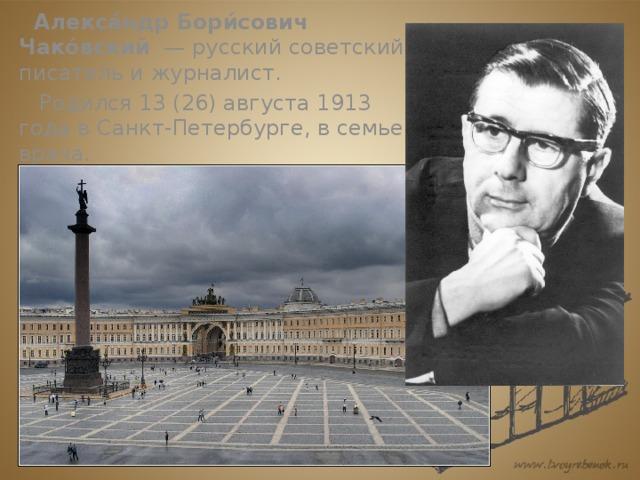 Алекса́ндр Бори́сович Чако́вский — русский советский писатель и журналист.  Родился13(26)августа1913 годавСанкт-Петербурге,в семье врача.